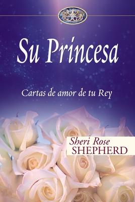 Su Princesa: Cartas de Amor de Tu Rey - Shepherd, Sheri Rose