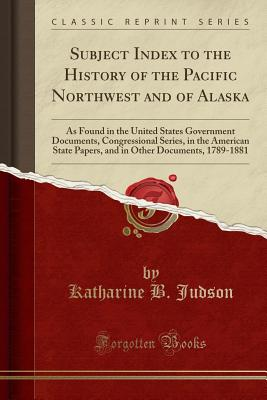 Subject Index to the History of the Pacific Northwest and of Alaska: As Found in the United States Government Documents, Congressional Series, in the American State Papers, and in Other Documents, 1789-1881 (Classic Reprint) - Judson, Katharine B