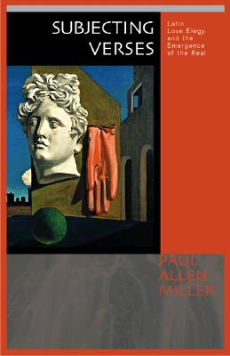 Subjecting Verses: Latin Love Elegy and the Emergence of the Real - Miller, Paul Allen