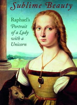 Sublime Beauty: Raphael's Portrait of a Lady with a Unicorn -