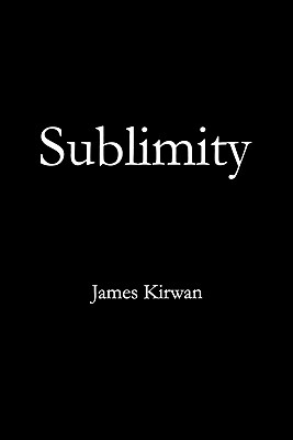 Sublimity: The Non-Rational and the Rational in the History of Aesthetics - Kirwan, James
