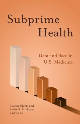 Subprime Health: Debt and Race in U.S. Medicine - Ehlers, Nadine (Editor), and Hinkson, Leslie R (Editor)