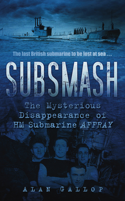 "Subsmash: The Mystery of HM Submarine ""Affray"" - Gallop, Alan"