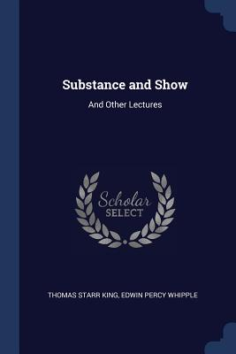 Substance and Show: And Other Lectures - King, Thomas Starr, and Whipple, Edwin Percy