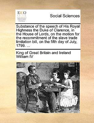 Substance of the Speech of His Royal Highness the Duke of Clarence, in the House of Lords, on the Motion for the Recommitment of the Slave Trade Limitation Bill, on the Fifth Day of July, 1799. ... - William IV, King Of Great Britain and Ir