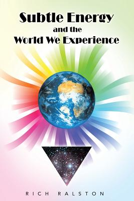 Subtle Energy and the World We Experience - Ralston, Rich