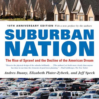 Suburban Nation: The Rise of Sprawl and the Decline of the American Dream - Duany, Andres