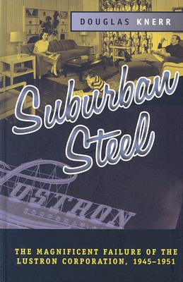 Suburban Steel: The Magnificent Failure of the Lustron Corporation, 1945-1951 - Knerr, Douglas