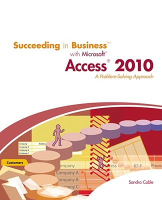 Succeeding in Business with Microsoft Access 2010: A Problem-Solving Approach - Cable, Sandra, MBA