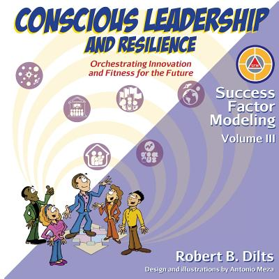 Success Factor Modeling, Volume III: Conscious Leadership and Resilience: Orchestrating Innovation and Fitness for the Future - Dilts, Robert Brian