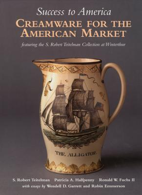Success to America: Creamware for the American Market: Featuring the S. Robert Teitelman Collection at Winterthur - Teitelman, S Robert, and Halfpenny, Patricia A, and Fuchs, Ronald W, II