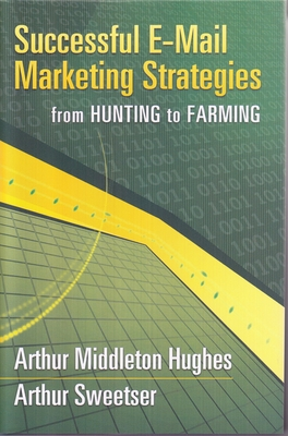 Successful E-mail Marketing Strategies: From Hunting to Farming - Hughes, Arthur, and Sweetser, Arthur