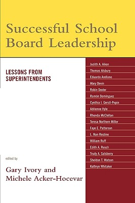 Successful School Board Leadership: Lessons from Superintendents - Ivory, Gary (Editor), and Acker-Hocevar, Michele (Editor)