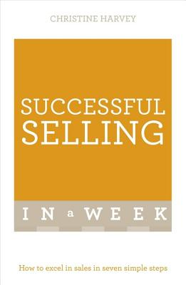 Successful Selling In A Week: How To Excel In Sales In Seven Simple Steps - Harvey, Christine