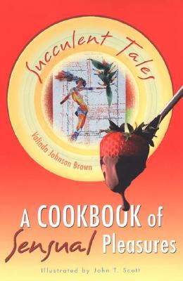 Succulent Tales: A Cookbook of Sensual Pleasures - Brown, Valinda