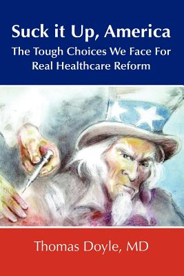 Suck It Up, America: The Tough Choices We Face for Real Healthcare Reform - Doyle, MD Thomas