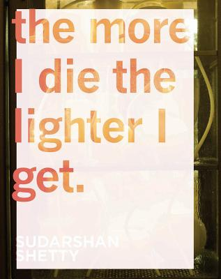 Sudarshan Shetty: The More I Die the Lighter I Get - McEvilley, Thomas (Illustrator), and Rao, Vyjayanthi (Text by), and Mohanty, Sharmistha (Text by)