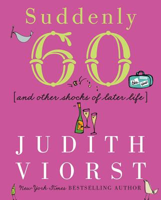 Suddenly Sixty and Other Shocks of Later Life - Viorst, Judith