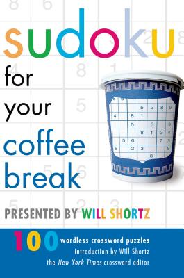 Sudoku for Your Coffee Break: Presented by Will Shortz, 100 Wordless Crossword Puzzles - Shortz, Will (Introduction by)