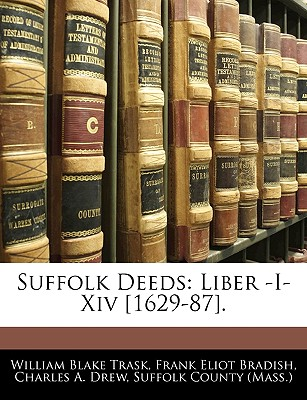 Suffolk Deeds: Liber -I-XIV [1629-87]. - Trask, William Blake, and Bradish, Frank Eliot, and Suffolk County (Mass ), County (Mass ) (Creator)