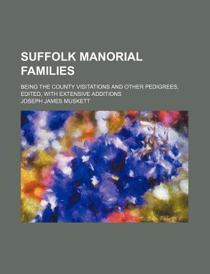Suffolk Manorial Families; Being the County Visitations and Other Pedigrees, Edited, with Extensive Additions - Muskett, Joseph James