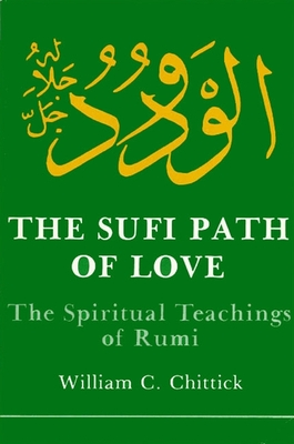Sufi Path of Love: The Spiritual Teachings of Rumi - Chittick, William C, and Jalal al-Din Rumi, Maulana