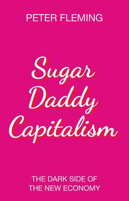 Sugar Daddy Capitalism: The Dark Side of the New Economy - Fleming, Peter