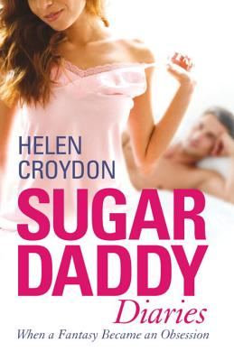 Sugar Daddy Diaries: When a Fantasy Became an Obsession - Croydon, Helen