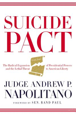 Suicide Pact: The Radical Expansion of Presidential Powers and the Lethal Threat to American Liberty - Napolitano, Andrew P
