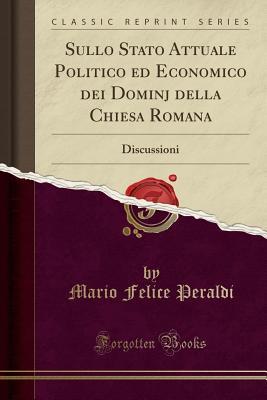 Sullo Stato Attuale Politico Ed Economico Dei Dominj Della Chiesa Romana: Discussioni (Classic Reprint) - Peraldi, Mario Felice