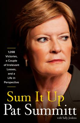 Sum It Up: 1,098 Victories, a Couple of Irrelevant Losses, and a Life in Perspective - Summitt, Pat Head, and Jenkins, Sally