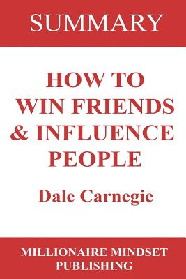 Summary: How to Win Friends and Influence People by Dale Carnegie - Publishing, Millionaire Mindset