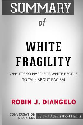 Summary of White Fragility by Robin J. DiAngelo: Conversation Starters - Bookhabits, Paul Adams /