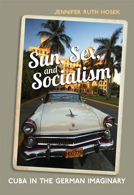 Sun, Sex and Socialism: Cuba in the German Imaginary - University of Toronto Press, and Hosek, Jennifer Ruth