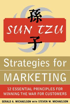 Sun Tzu Strategies for Marketing: 12 Essential Principles for Winning the War for Customers: 12 Essential Principles for Winning the War for Customers - Michaelson, Gerald A, and Michaelson, Steven W