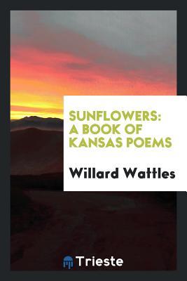 Sunflowers: A Book of Kansas Poems - Wattles, Willard