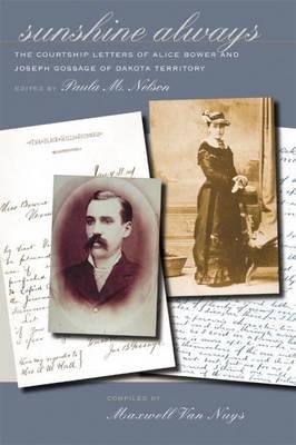 Sunshine Always: The Courtship Letters of Alice Bower & Joseph Gossage of Dakota Territory - Gossage, Alice