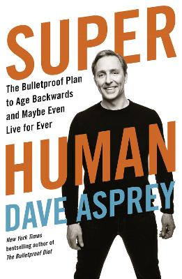 Super Human: The Bulletproof Plan to Age Backward and Maybe Even Live Forever - Asprey, Dave