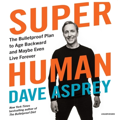 Super Human: The Bulletproof Plan to Age Backward and Maybe Even Live Forever - Asprey, Dave (Read by)