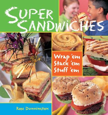 Super Sandwiches: Wrap 'Em, Stack 'Em, Stuff 'em - Dunnington, Rose