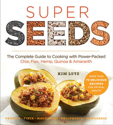 Super Seeds: Cooking with Power-Packed Chia, Quinoa, Flax, Hemp & Amaranth - Lutz, Kim, and Pedersen, Stephanie (Foreword by)