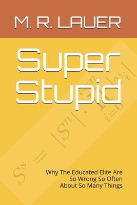 Super Stupid: Why The Educated Elite Are So Wrong So Often About So Many Things - Lauer, M R