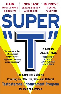 """Super """"T"""": The Complete Guide to Creating an Effective, Safe, and Natural Testosterone Enhancement Program for Men and Women - Ullis, Karlis C, M.D., and Shackman, Joshua, and Ptacek, Greg"""