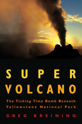 Super Volcano: The Ticking Time Bomb Beneath Yellowstone National Park - Breining, Greg