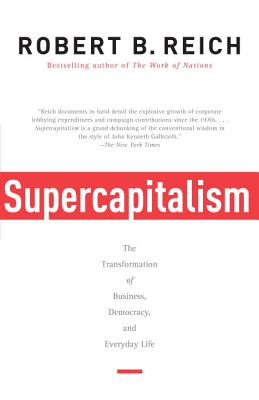Supercapitalism: The Transformation of Business, Democracy, and Everyday Life - Reich, Robert B