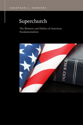 Superchurch: The Rhetoric and Politics of American Fundamentalism - Edwards, Jonathan J