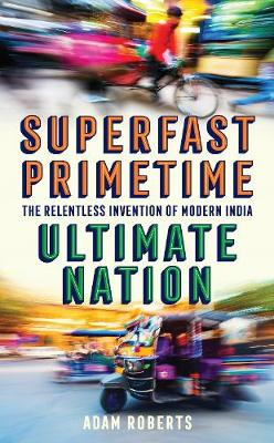 Superfast, Primetime, Ultimate Nation: The Relentless Invention of Modern India - Roberts, Adam
