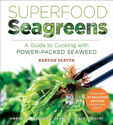 Superfood Seagreens: A Guide to Cooking with Power-packed Seaweed - Seaver, Barton