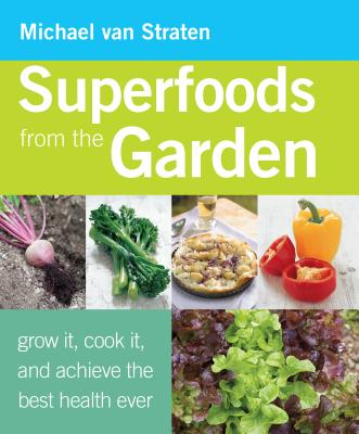 Superfoods from the Garden: Grow It, Cook It, and Achieve the Best Health Ever - Straten, Michael V