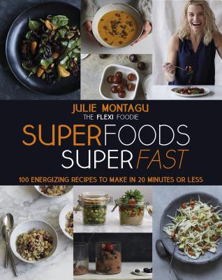 Superfoods Superfast: 100 Energizing Recipes to Make in 20 Minutes or Less - Montagu, Julie